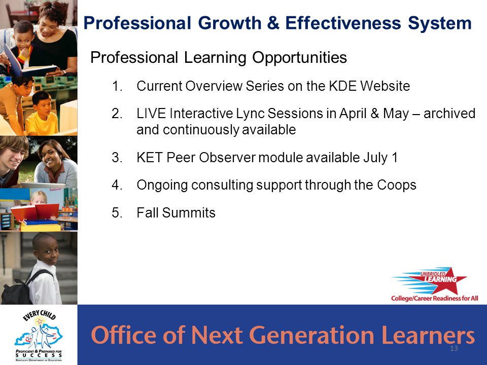 Professional Learning Opportunities 1.Current Overview Series on the KDE Website 2.LIVE Interactive Lync Sessions in April & May – archived and continuously available 3.KET Peer Observer module available July 1 4.Ongoing consulting support through the Coops 5.Fall Summits 13 Professional Growth & Effectiveness System