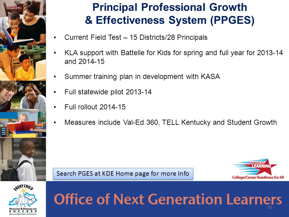 Current Field Test – 15 Districts/28 Principals KLA support with Battelle for Kids for spring and full year for 2013-14 and 2014-15 Summer training plan in development with KASA Full statewide pilot 2013-14 Full rollout 2014-15 Measures include Val-Ed 360, TELL Kentucky and Student Growth 16 Principal Professional Growth & Effectiveness System (PPGES) Search PGES at KDE Home page for more Info