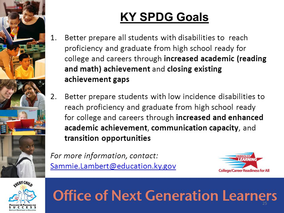 1.Better prepare all students with disabilities to reach proficiency and graduate from high school ready for college and careers through increased academic (reading and math) achievement and closing existing achievement gaps 2.Better prepare students with low incidence disabilities to reach proficiency and graduate from high school ready for college and careers through increased and enhanced academic achievement, communication capacity, and transition opportunities For more information, contact: Sammie.Lambert@education.ky.gov Sammie.Lambert@education.ky.gov 25 KY SPDG Goals