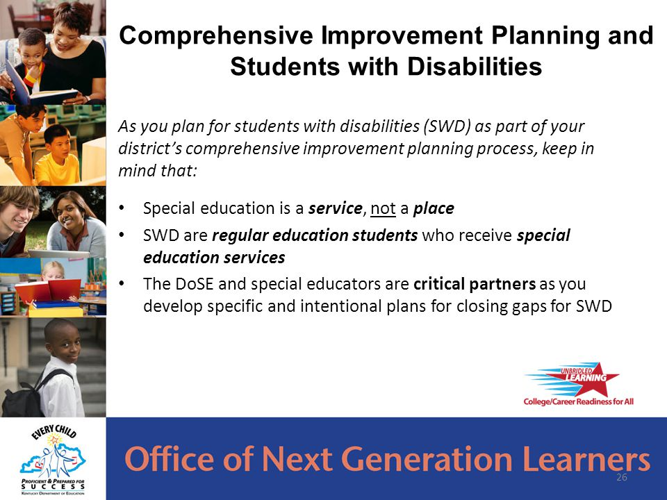 As you plan for students with disabilities (SWD) as part of your district's comprehensive improvement planning process, keep in mind that: Special education is a service, not a place SWD are regular education students who receive special education services The DoSE and special educators are critical partners as you develop specific and intentional plans for closing gaps for SWD 26 Comprehensive Improvement Planning and Students with Disabilities
