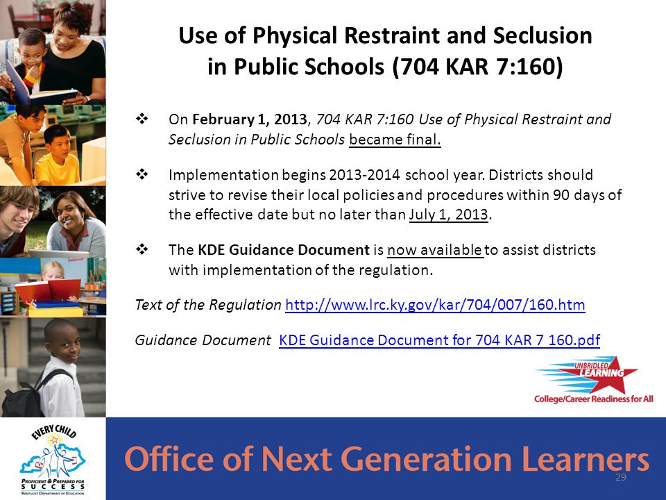  On February 1, 2013, 704 KAR 7:160 Use of Physical Restraint and Seclusion in Public Schools became final.