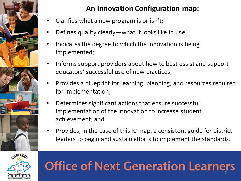 An Innovation Configuration map: Clarifies what a new program is or isn't; Defines quality clearly—what it looks like in use; Indicates the degree to which the innovation is being implemented; Informs support providers about how to best assist and support educators' successful use of new practices; Provides a blueprint for learning, planning, and resources required for implementation; Determines significant actions that ensure successful implementation of the innovation to increase student achievement; and Provides, in the case of this IC map, a consistent guide for district leaders to begin and sustain efforts to implement the standards.