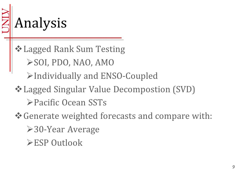 Analysis  Lagged Rank Sum Testing  SOI, PDO, NAO, AMO  Individually and ENSO-Coupled  Lagged Singular Value Decompostion (SVD)  Pacific Ocean SSTs  Generate weighted forecasts and compare with:  30-Year Average  ESP Outlook 9