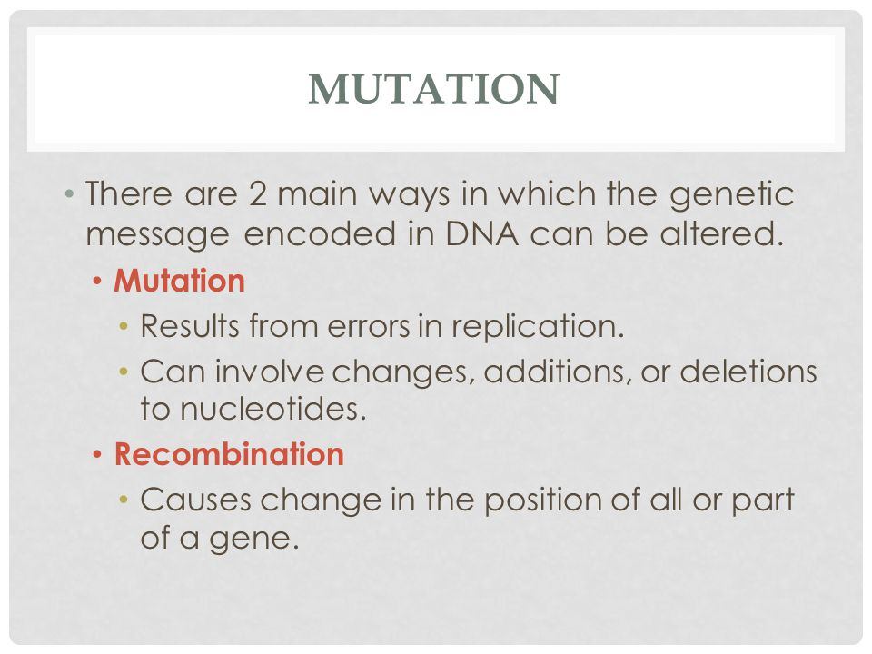 MUTATION There are 2 main ways in which the genetic message encoded in DNA can be altered.