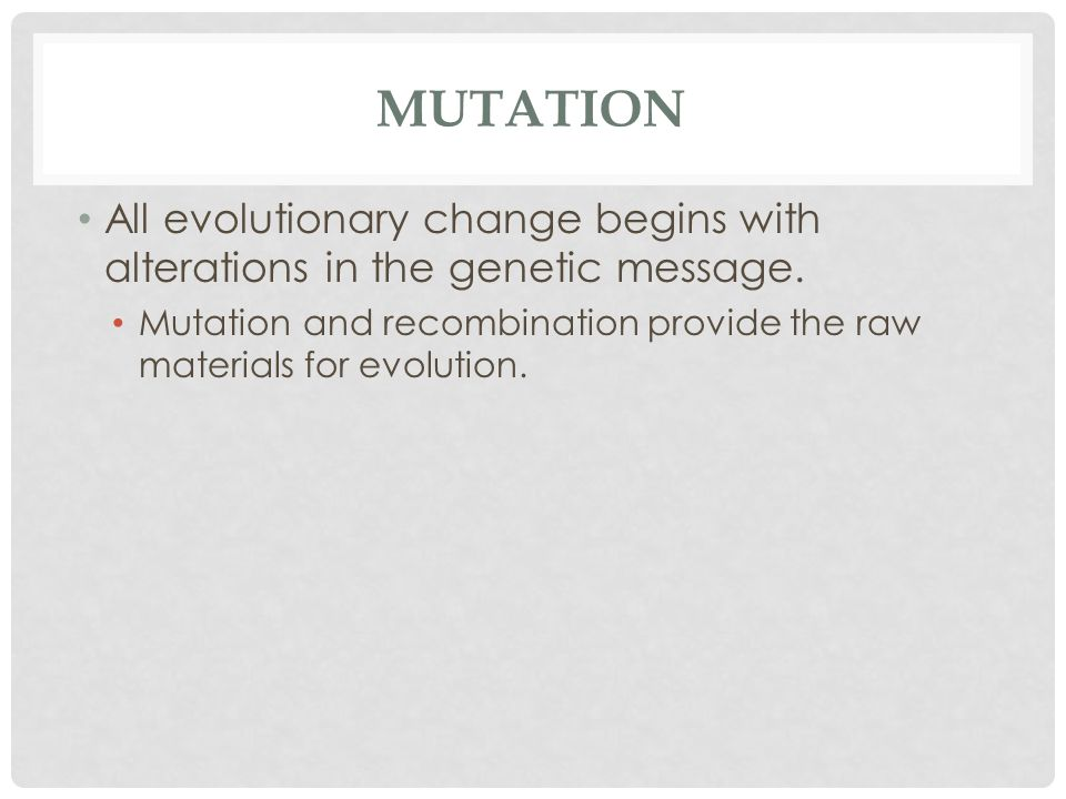 MUTATION All evolutionary change begins with alterations in the genetic message.