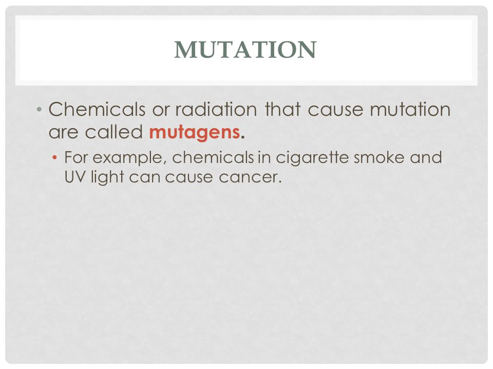 MUTATION Chemicals or radiation that cause mutation are called mutagens.