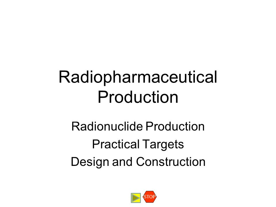 Radiopharmaceutical Production Radionuclide Production Practical Targets Design and Construction STOP