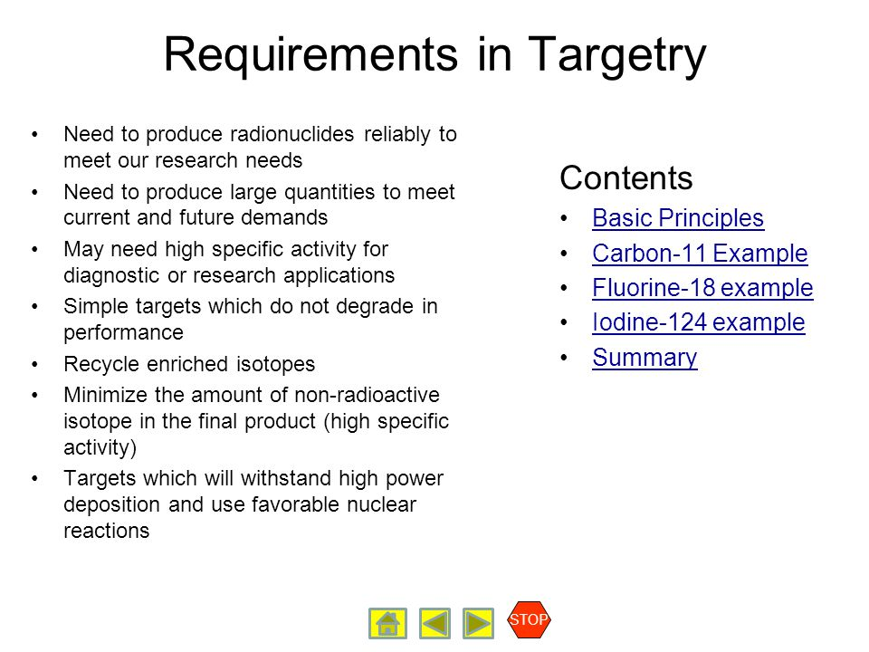 Requirements in Targetry Need to produce radionuclides reliably to meet our research needs Need to produce large quantities to meet current and future demands May need high specific activity for diagnostic or research applications Simple targets which do not degrade in performance Recycle enriched isotopes Minimize the amount of non-radioactive isotope in the final product (high specific activity) Targets which will withstand high power deposition and use favorable nuclear reactions Contents Basic Principles Carbon-11 Example Fluorine-18 example Iodine-124 example Summary STOP