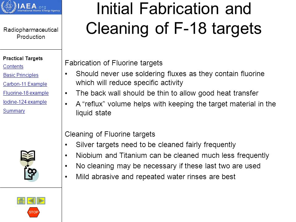 Radiopharmaceutical Production Practical Targets Contents Basic Principles Carbon-11 Example Fluorine-18 example Iodine-124 example Summary STOP F-18 transfer line - 60 meters Transfer of the F-18 from the Cyclotron to the Chemistry Laboratory