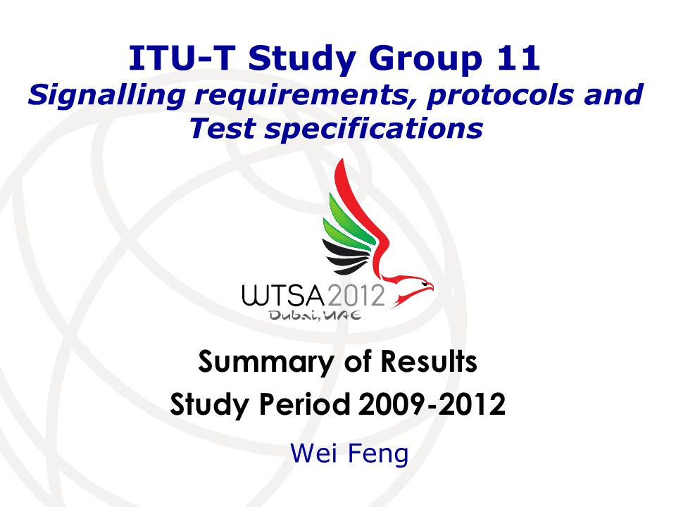 Summary of Results Study Period 2009-2012 ITU-T Study Group 11 Signalling requirements, protocols and Test specifications Wei Feng