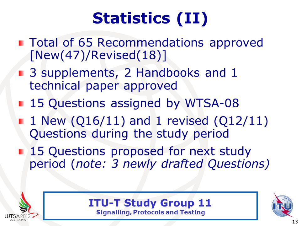 International Telecommunication Union 13 ITU-T Study Group 11 Signalling, Protocols and Testing Statistics (II) Total of 65 Recommendations approved [New(47)/Revised(18)] 3 supplements, 2 Handbooks and 1 technical paper approved 15 Questions assigned by WTSA-08 1 New (Q16/11) and 1 revised (Q12/11) Questions during the study period 15 Questions proposed for next study period (note: 3 newly drafted Questions)