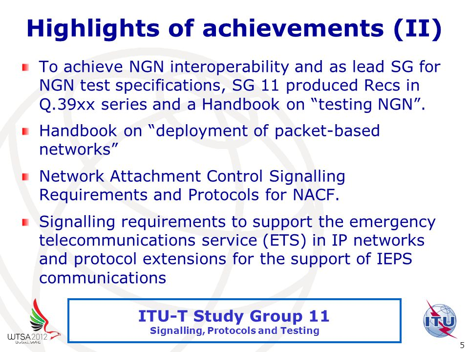International Telecommunication Union 5 ITU-T Study Group 11 Signalling, Protocols and Testing Highlights of achievements (II) To achieve NGN interoperability and as lead SG for NGN test specifications, SG 11 produced Recs in Q.39xx series and a Handbook on testing NGN .
