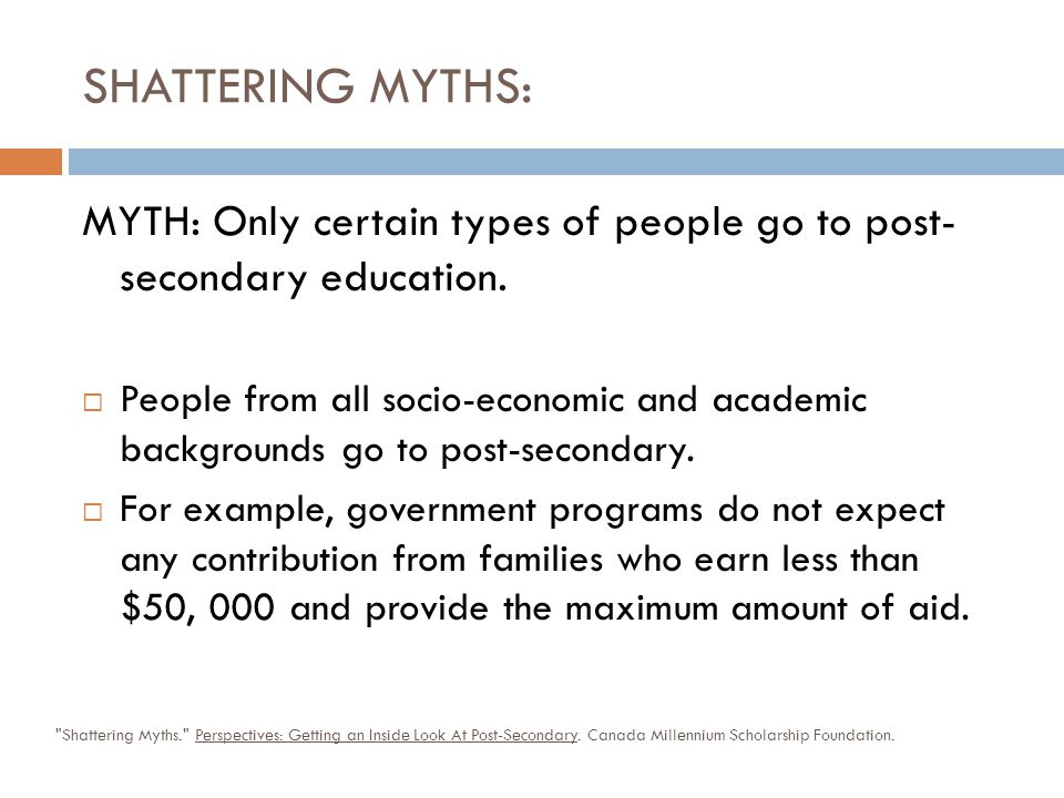 SHATTERING MYTHS: MYTH: Only certain types of people go to post- secondary education.