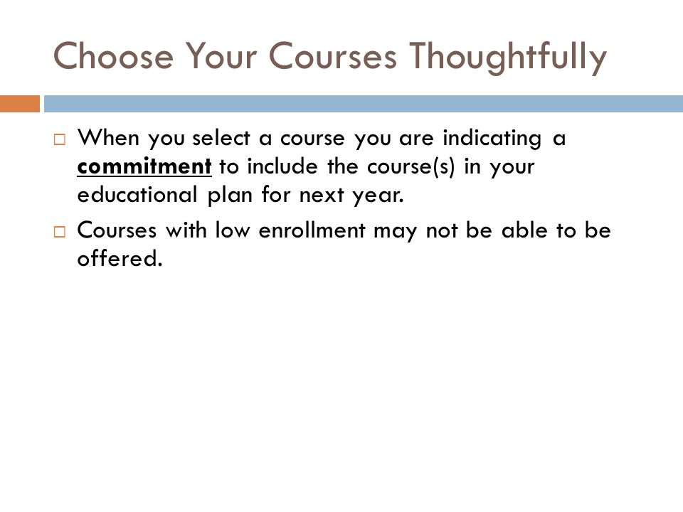 Choose Your Courses Thoughtfully  When you select a course you are indicating a commitment to include the course(s) in your educational plan for next year.