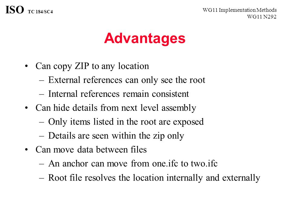 WG11 Implementation Methods WG11 N292 ISO TC 184/SC4 Advantages Can copy ZIP to any location –External references can only see the root –Internal references remain consistent Can hide details from next level assembly –Only items listed in the root are exposed –Details are seen within the zip only Can move data between files –An anchor can move from one.ifc to two.ifc –Root file resolves the location internally and externally