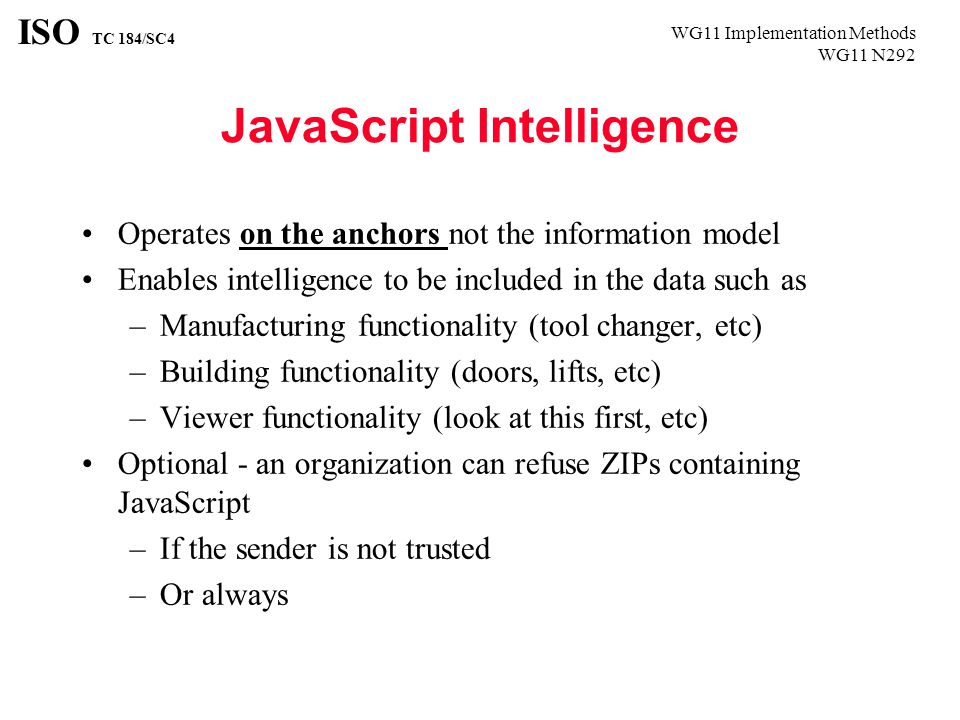 WG11 Implementation Methods WG11 N292 ISO TC 184/SC4 JavaScript Intelligence Operates on the anchors not the information model Enables intelligence to be included in the data such as –Manufacturing functionality (tool changer, etc) –Building functionality (doors, lifts, etc) –Viewer functionality (look at this first, etc) Optional - an organization can refuse ZIPs containing JavaScript –If the sender is not trusted –Or always