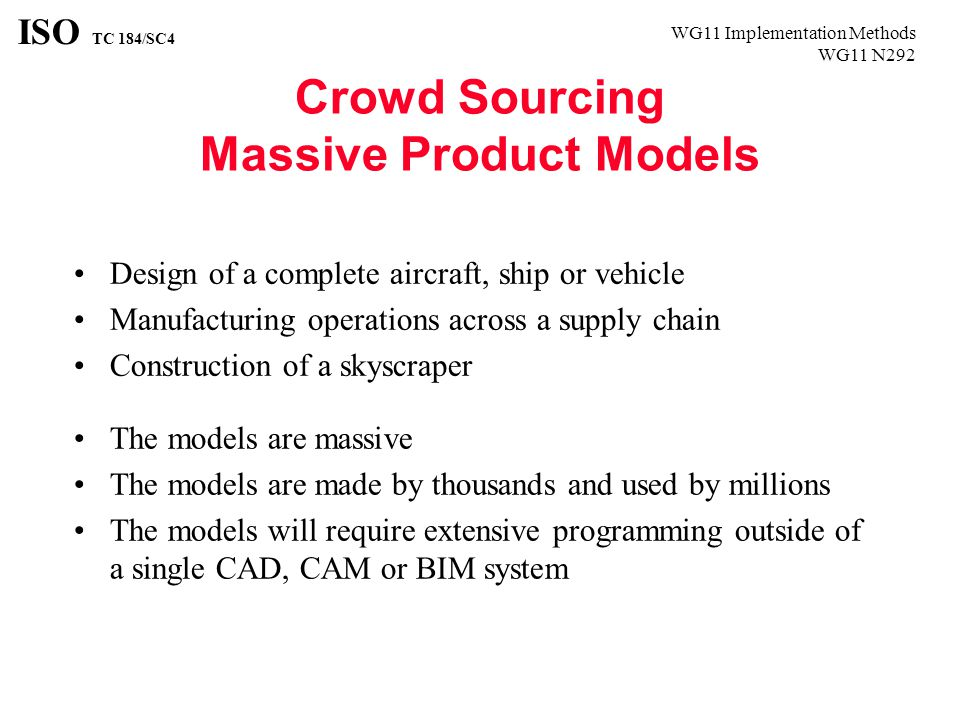 WG11 Implementation Methods WG11 N292 ISO TC 184/SC4 Crowd Sourcing Massive Product Models Design of a complete aircraft, ship or vehicle Manufacturing operations across a supply chain Construction of a skyscraper The models are massive The models are made by thousands and used by millions The models will require extensive programming outside of a single CAD, CAM or BIM system