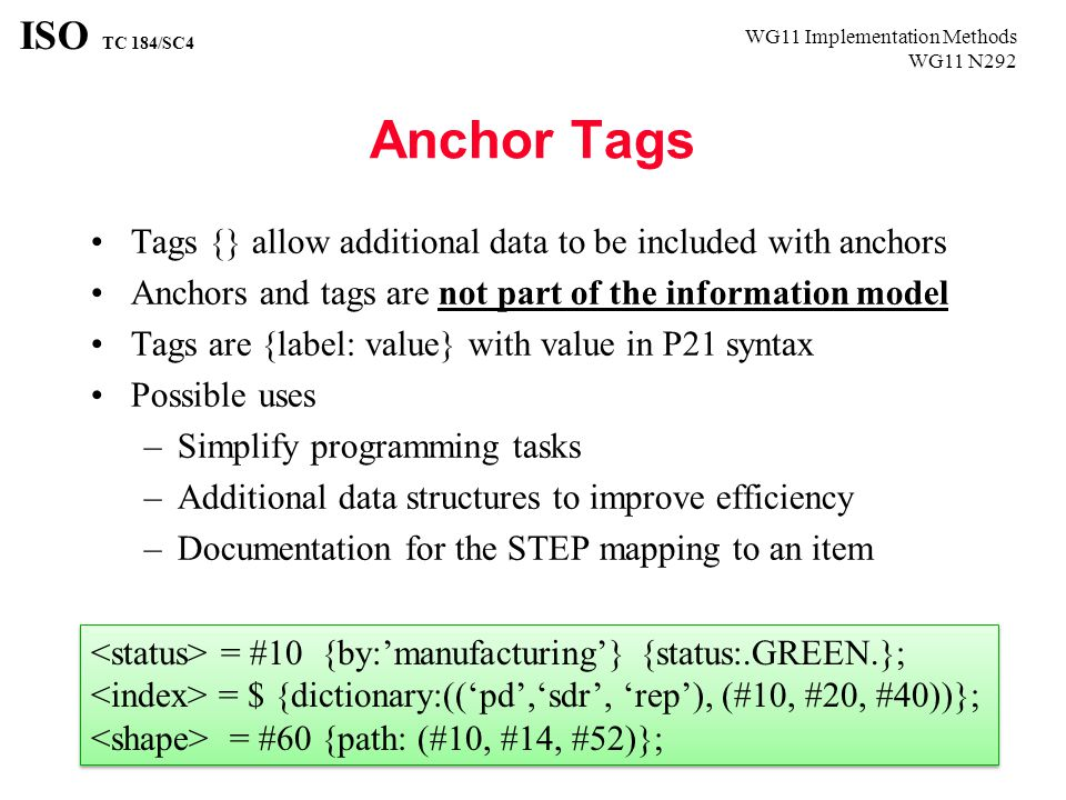 WG11 Implementation Methods WG11 N292 ISO TC 184/SC4 Anchor Tags Tags {} allow additional data to be included with anchors Anchors and tags are not part of the information model Tags are {label: value} with value in P21 syntax Possible uses –Simplify programming tasks –Additional data structures to improve efficiency –Documentation for the STEP mapping to an item = #10 {by:'manufacturing'} {status:.GREEN.}; = $ {dictionary:(('pd','sdr', 'rep'), (#10, #20, #40))}; = #60 {path: (#10, #14, #52)}; = #10 {by:'manufacturing'} {status:.GREEN.}; = $ {dictionary:(('pd','sdr', 'rep'), (#10, #20, #40))}; = #60 {path: (#10, #14, #52)};