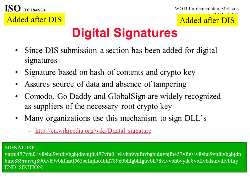 WG11 Implementation Methods WG11 N292 ISO TC 184/SC4 Digital Signatures Since DIS submission a section has been added for digital signatures Signature based on hash of contents and crypto key Assures source of data and absence of tampering Comodo, Go Daddy and GlobalSign are widely recognized as suppliers of the necessary root crypto key Many organizations use this mechanism to sign DLL's –http://en.wikipedia.org/wiki/Digital_signaturehttp://en.wikipedia.org/wiki/Digital_signature SIGNATURE; vnjfn457vfu0+v8vhn9vnfnvbgbjdnvnjfn457vfu0+v8vhn9vnfnvbgbjdnvnjfn457vfu0+v8vhn9vnfnvbgbjdn buic889ruivuj890fv89vbhfuntf565sdfujhiofbhf789d0bhfgbhfguvbh78vfvvbhbvydu8vbffvbdsuivdfvbfuy END_SECTION; Added after DIS