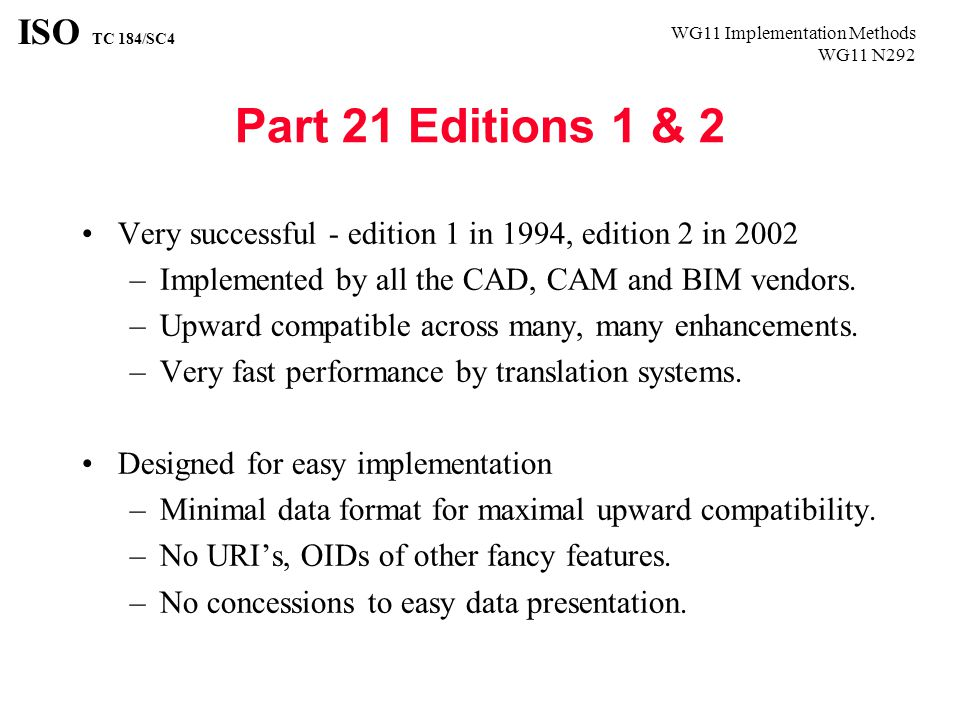 WG11 Implementation Methods WG11 N292 ISO TC 184/SC4 Part 21 Editions 1 & 2 Very successful - edition 1 in 1994, edition 2 in 2002 –Implemented by all the CAD, CAM and BIM vendors.