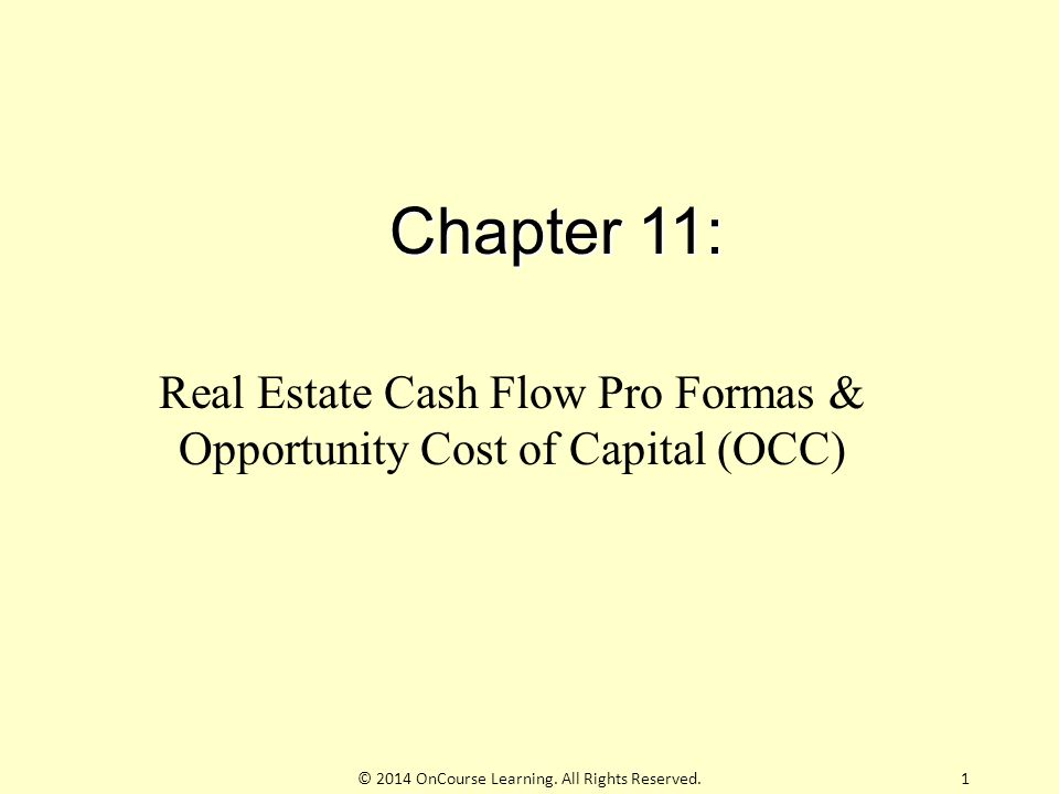 Chapter 11: Real Estate Cash Flow Pro Formas & Opportunity Cost of Capital (OCC) © 2014 OnCourse Learning.