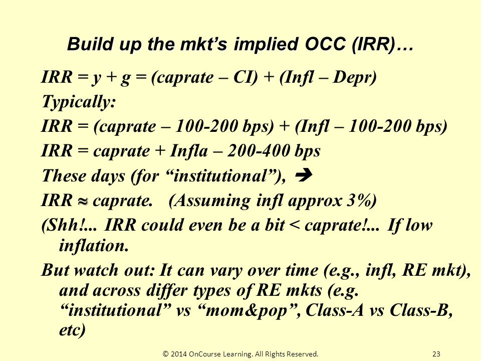 Build up the mkt's implied OCC (IRR)… IRR = y + g = (caprate – CI) + (Infl – Depr) Typically: IRR = (caprate – 100-200 bps) + (Infl – 100-200 bps) IRR = caprate + Infla – 200-400 bps These days (for institutional ),   IRR  caprate.