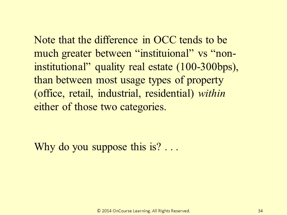 Note that the difference in OCC tends to be much greater between instituional vs non- institutional quality real estate (100-300bps), than between most usage types of property (office, retail, industrial, residential) within either of those two categories.