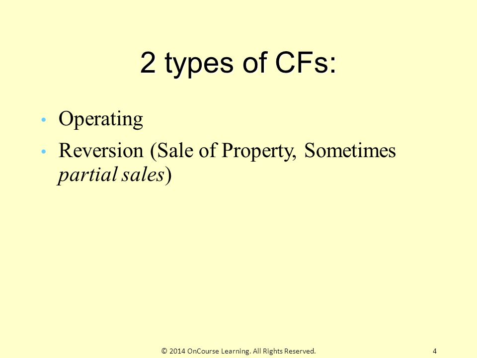 2 types of CFs: Operating Reversion (Sale of Property, Sometimes partial sales) © 2014 OnCourse Learning.