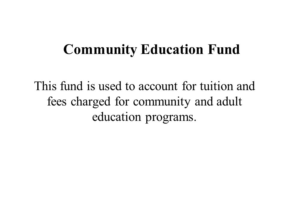 Community Education Fund This fund is used to account for tuition and fees charged for community and adult education programs.