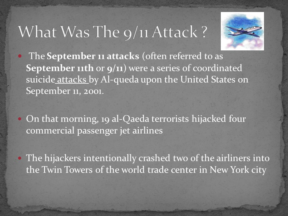 The September 11 attacks (often referred to as September 11th or 9/11) were a series of coordinated suicide attacks by Al-queda upon the United States on September 11, 2001.