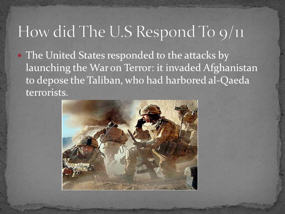 The United States responded to the attacks by launching the War on Terror: it invaded Afghanistan to depose the Taliban, who had harbored al-Qaeda terrorists.