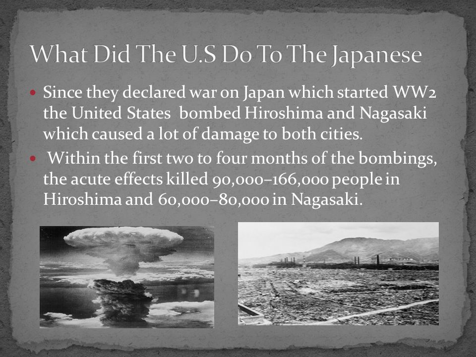 Since they declared war on Japan which started WW2 the United States bombed Hiroshima and Nagasaki which caused a lot of damage to both cities.