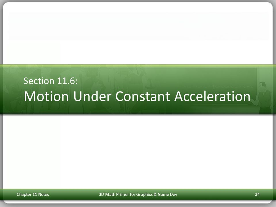 Section 11.6: Motion Under Constant Acceleration Chapter 11 Notes3D Math Primer for Graphics & Game Dev34