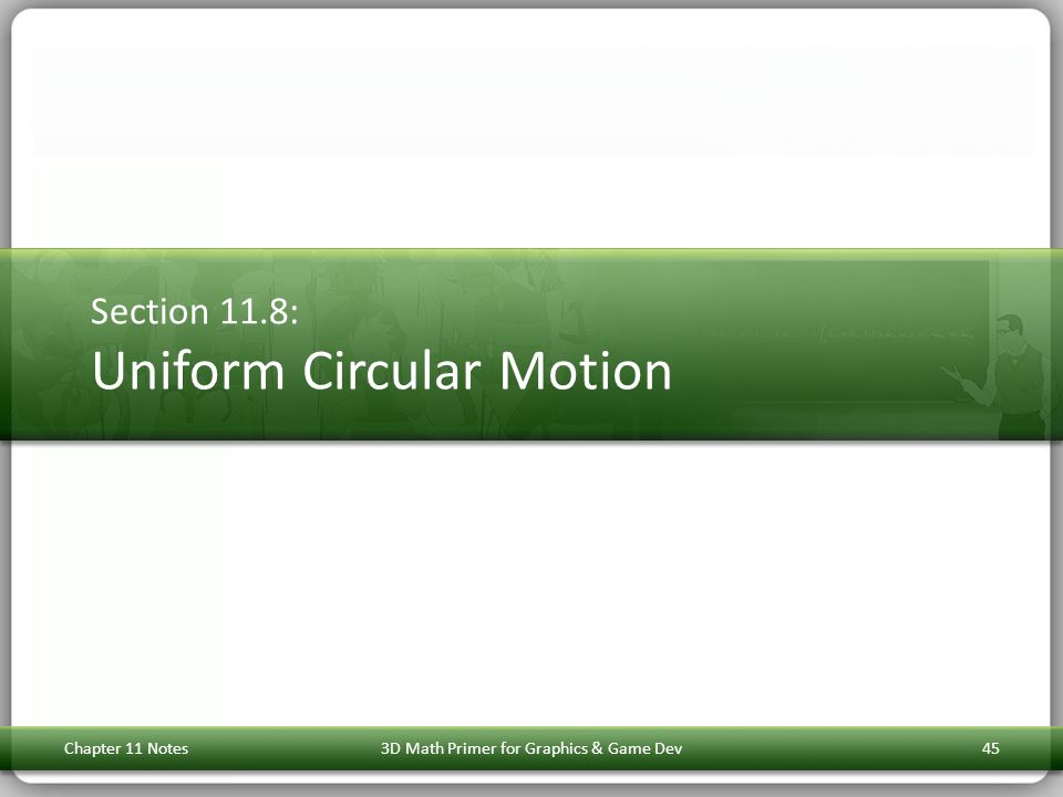 Section 11.8: Uniform Circular Motion Chapter 11 Notes3D Math Primer for Graphics & Game Dev45