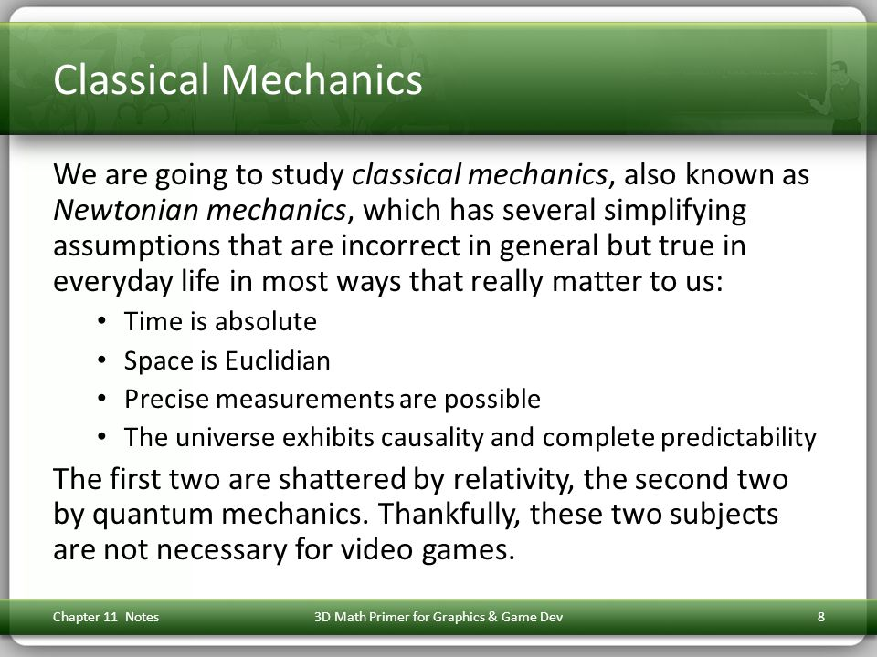 Classical Mechanics We are going to study classical mechanics, also known as Newtonian mechanics, which has several simplifying assumptions that are incorrect in general but true in everyday life in most ways that really matter to us: Time is absolute Space is Euclidian Precise measurements are possible The universe exhibits causality and complete predictability The first two are shattered by relativity, the second two by quantum mechanics.