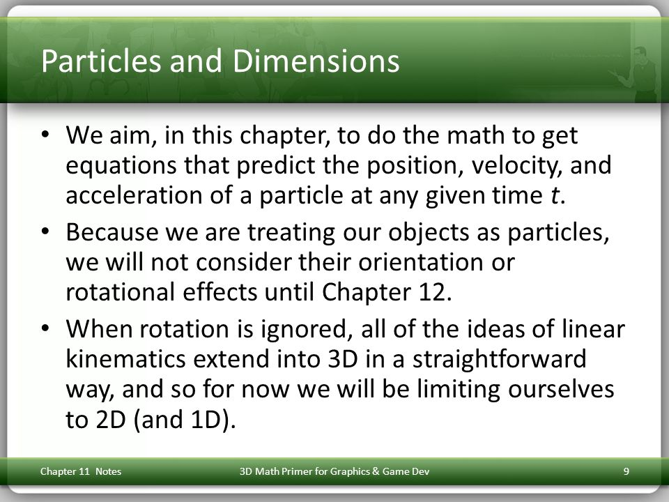 Particles and Dimensions We aim, in this chapter, to do the math to get equations that predict the position, velocity, and acceleration of a particle at any given time t.