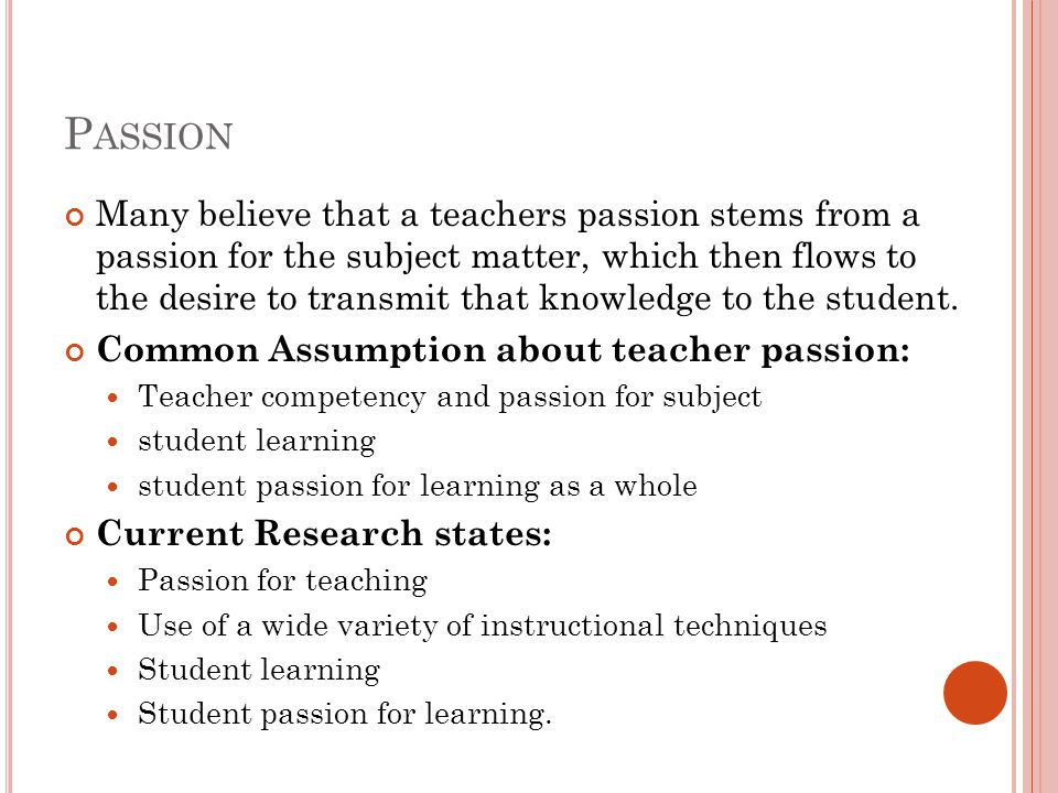 P ASSION Many believe that a teachers passion stems from a passion for the subject matter, which then flows to the desire to transmit that knowledge to the student.