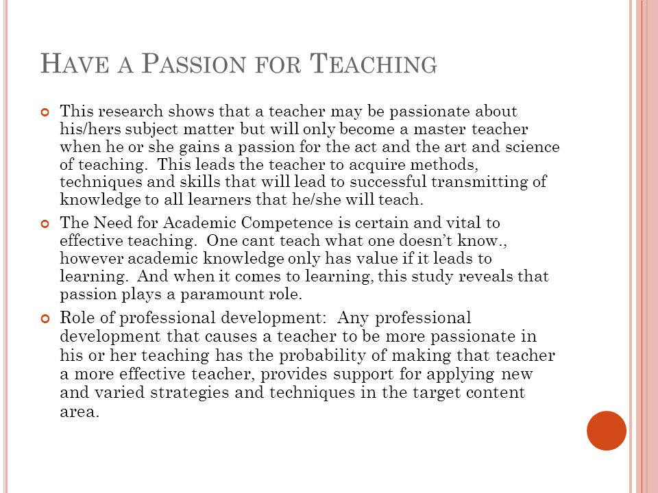 H AVE A P ASSION FOR T EACHING This research shows that a teacher may be passionate about his/hers subject matter but will only become a master teacher when he or she gains a passion for the act and the art and science of teaching.