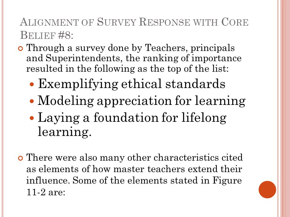 A LIGNMENT OF S URVEY R ESPONSE WITH C ORE B ELIEF #8: Through a survey done by Teachers, principals and Superintendents, the ranking of importance resulted in the following as the top of the list: Exemplifying ethical standards Modeling appreciation for learning Laying a foundation for lifelong learning.