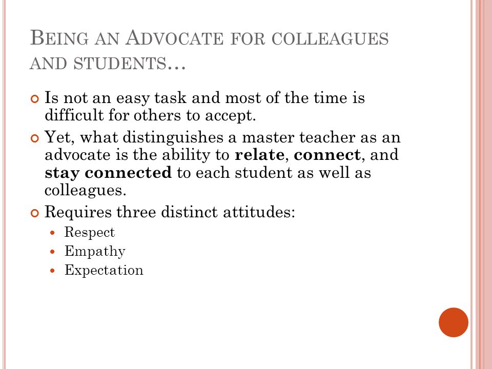 B EING AN A DVOCATE FOR COLLEAGUES AND STUDENTS … Is not an easy task and most of the time is difficult for others to accept.
