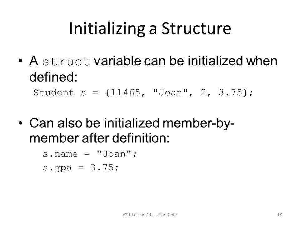 Initializing a Structure A struct variable can be initialized when defined: Student s = {11465,