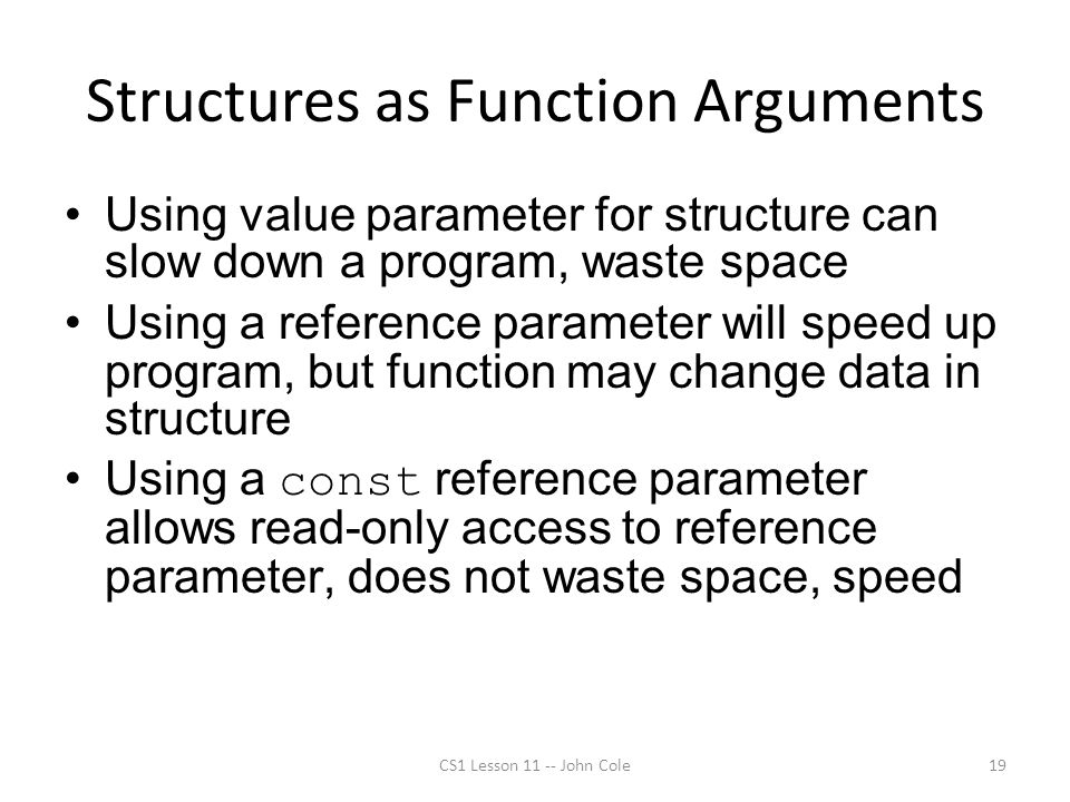 Structures as Function Arguments Using value parameter for structure can slow down a program, waste space Using a reference parameter will speed up program, but function may change data in structure Using a const reference parameter allows read-only access to reference parameter, does not waste space, speed CS1 Lesson 11 -- John Cole19