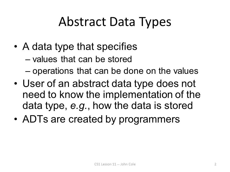 Abstract Data Types A data type that specifies –values that can be stored –operations that can be done on the values User of an abstract data type doe