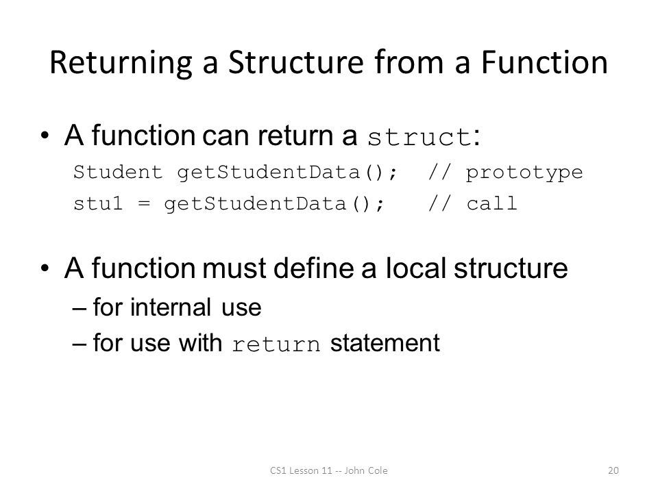 Returning a Structure from a Function A function can return a struct : Student getStudentData(); // prototype stu1 = getStudentData(); // call A funct