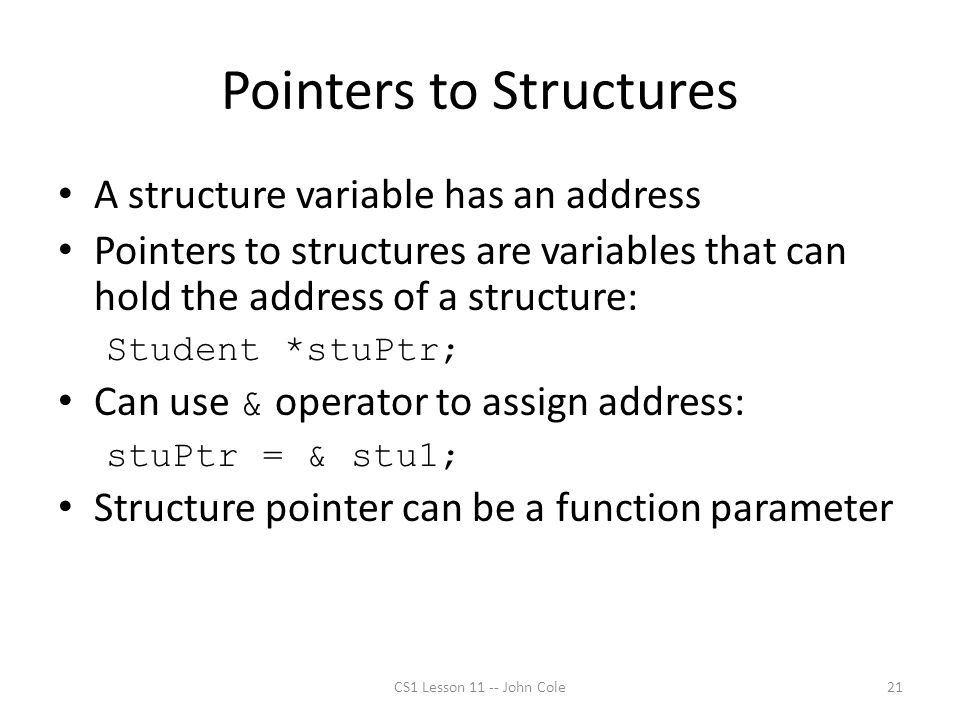 Pointers to Structures A structure variable has an address Pointers to structures are variables that can hold the address of a structure: Student *stuPtr; Can use & operator to assign address: stuPtr = & stu1; Structure pointer can be a function parameter CS1 Lesson 11 -- John Cole21