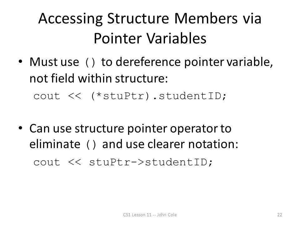 Accessing Structure Members via Pointer Variables Must use () to dereference pointer variable, not field within structure: cout << (*stuPtr).studentID; Can use structure pointer operator to eliminate () and use clearer notation: cout studentID; CS1 Lesson 11 -- John Cole22