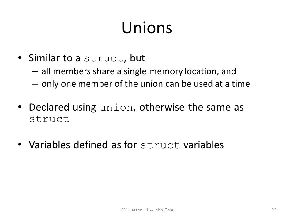 Unions Similar to a struct, but – all members share a single memory location, and – only one member of the union can be used at a time Declared using union, otherwise the same as struct Variables defined as for struct variables CS1 Lesson 11 -- John Cole23