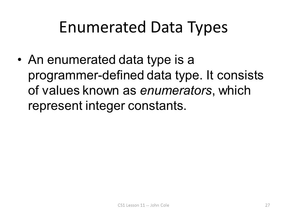 Enumerated Data Types An enumerated data type is a programmer-defined data type. It consists of values known as enumerators, which represent integer c
