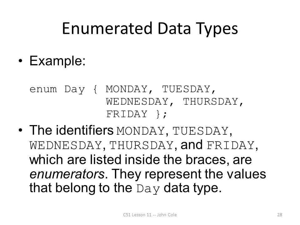 Enumerated Data Types Example: enum Day { MONDAY, TUESDAY, WEDNESDAY, THURSDAY, FRIDAY }; The identifiers MONDAY, TUESDAY, WEDNESDAY, THURSDAY, and FR
