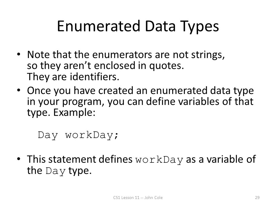 Enumerated Data Types Note that the enumerators are not strings, so they aren't enclosed in quotes. They are identifiers. Once you have created an enu